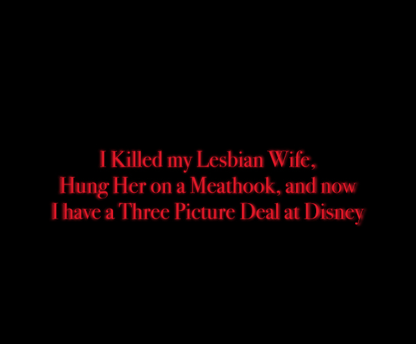 I Kiled my Lesbian Wife, Hung Her on a Meathook, and now I have a Three Picture Deal at Disney
