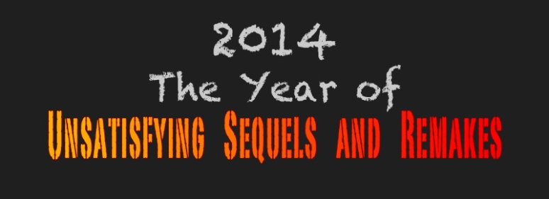 2014 The Year of Unsatisfying Sequels and Remakes